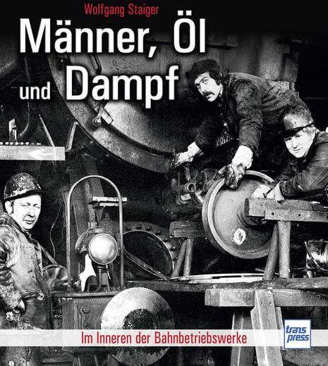 Männer, Öl und Dampf - Im Inneren der Bahnbetriebswerke Transpress 978-3-613-71521-9