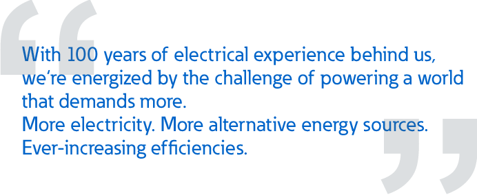 With 100 years of electrical experience behind us,  we're energized by the challenge of powering a world  that demands more. More electricity. More alternative energy sources.  Ever-increasing efficiencies.